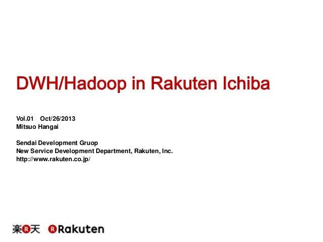 DWH/Hadoop in Rakuten Ichiba Vol.01 Oct/26/2013 Mitsuo Hangai Sendai Development Gruop New Service Development Department,...