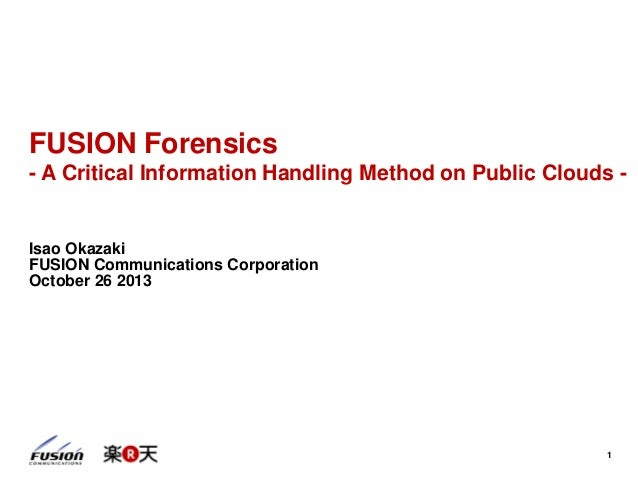1 FUSION Forensics - A Critical Information Handling Method on Public Clouds - Isao Okazaki FUSION Communications Corporat...