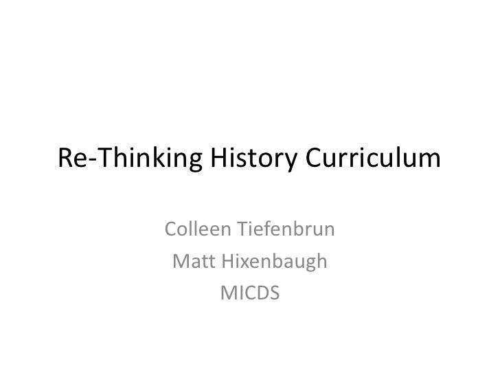 Re-Thinking History Curriculum<br />Colleen Tiefenbrun<br />Matt Hixenbaugh<br />MICDS<br />