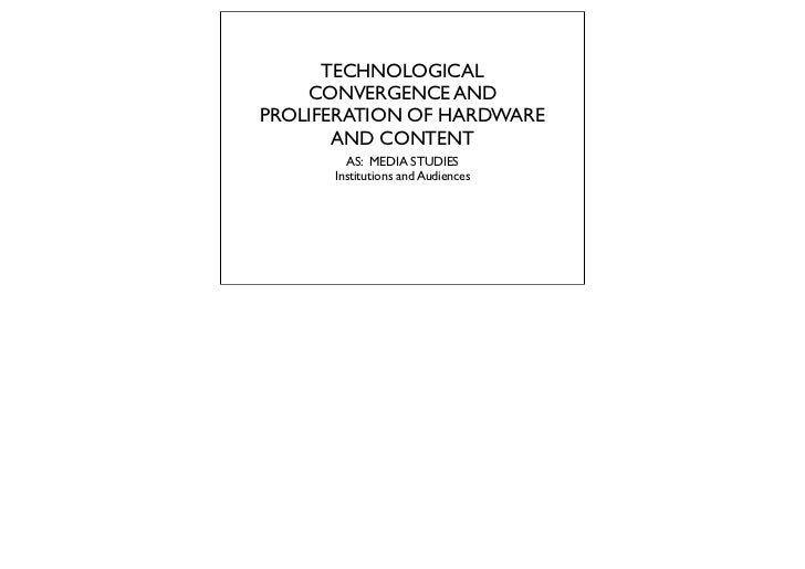 TECHNOLOGICAL    CONVERGENCE ANDPROLIFERATION OF HARDWARE       AND CONTENT        AS: MEDIA STUDIES      Institutions and...