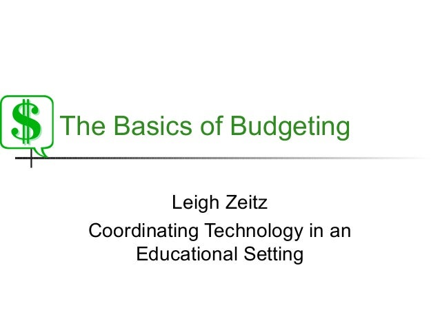 The Basics of Budgeting Leigh Zeitz Coordinating Technology in an Educational Setting