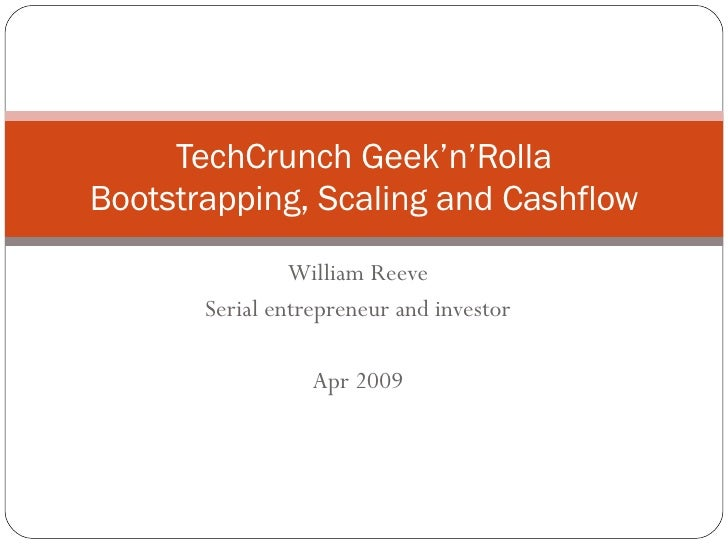 William Reeve Serial entrepreneur and investor Apr 2009 TechCrunch Geek'n'Rolla Bootstrapping, Scaling and Cashflow