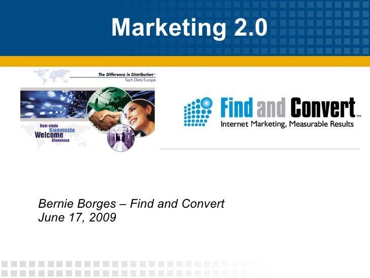 Marketing 2.0  Bernie Borges – Find and Convert June 17, 2009