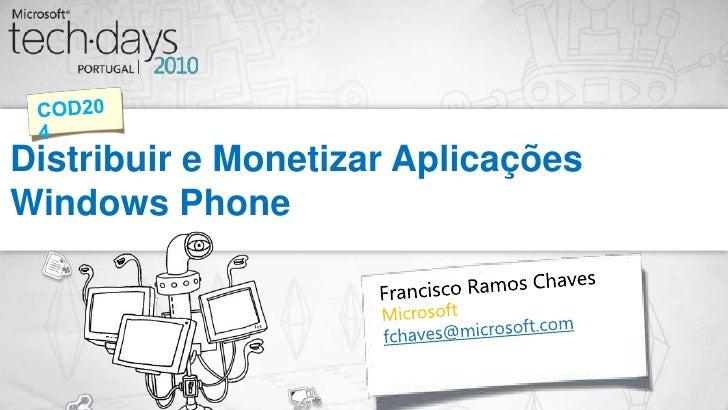 Distribuir e Monetizar Aplicações Windows Phone<br />COD204<br />Francisco Ramos Chaves<br />Microsoft<br />fchaves@micros...