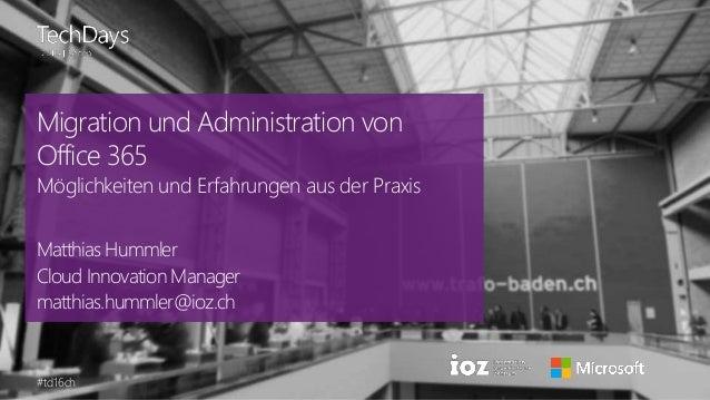 #td16ch Migration und Administration von Office 365 Möglichkeiten und Erfahrungen aus der Praxis Matthias Hummler Cloud In...