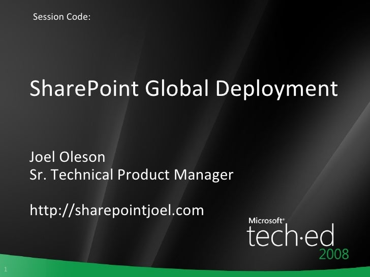 SharePoint Global Deployment Joel Oleson Sr. Technical Product Manager http://sharepointjoel.com Session Code: