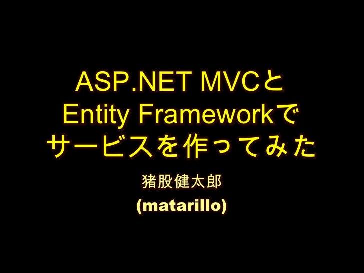 ASP.NET MVCとEntity Frameworkでサービスを作ってみた<br />猪股健太郎<br />(matarillo)<br />