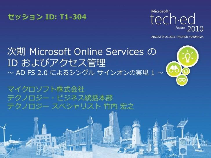 Tech Ed 2010 Japan T1-304 次世代 Microsoft Online Services のIDおよびアクセス管理 ~ADFS 2.0 によるシングルサインオンの実現1~