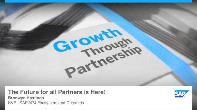 The Future for all Partners is Here! Bronwyn Hastings SVP , SAP APJ Ecosystem and Channels