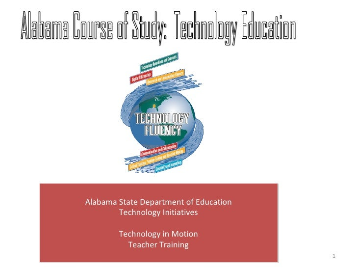 1 Alabama Course of Study:  Technology Education Alabama State Department of Education Technology Initiatives Technology i...