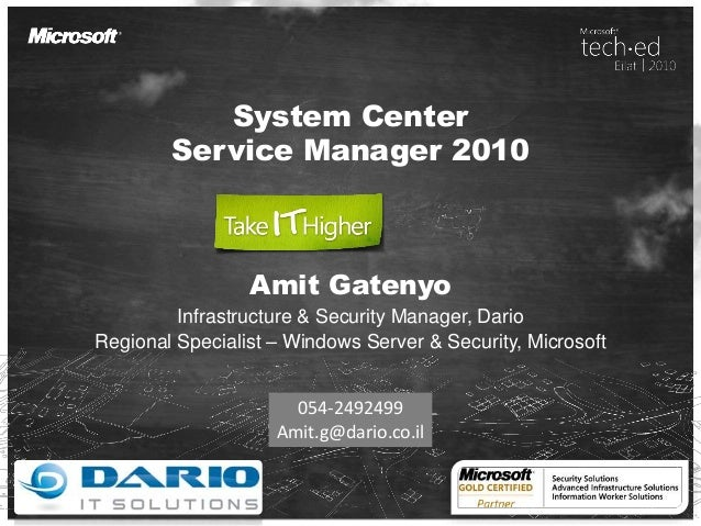 System Center Service Manager 2010 Amit Gatenyo Infrastructure & Security Manager, Dario Regional Specialist – Windows Ser...