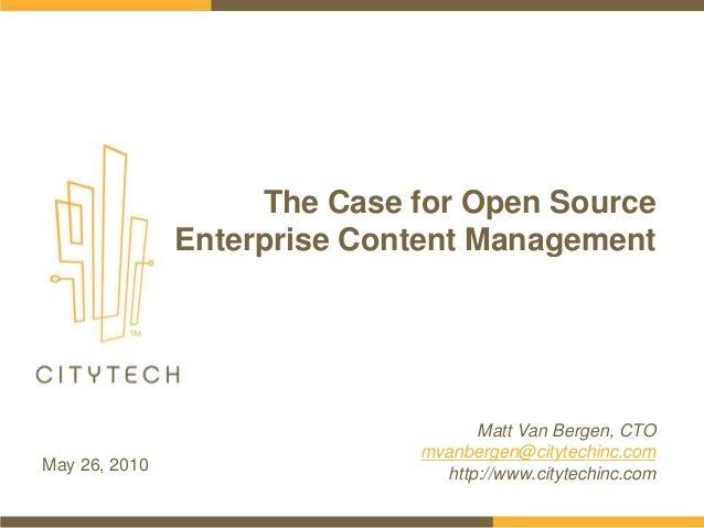 The Case for Open Source Enterprise Content Management May 26, 2010 Matt Van Bergen, CTO mvanbergen@citytechinc.com http:/...