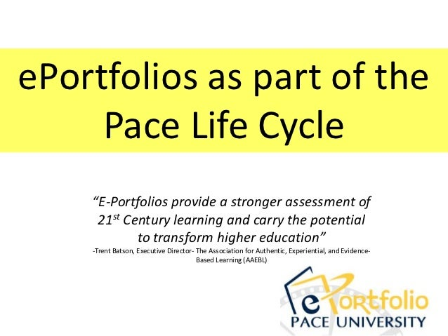 "ePortfolios as part of the     Pace Life Cycle    ""E-Portfolios provide a stronger assessment of     21st Century learning..."