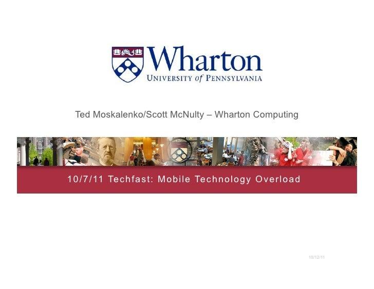 Ted Moskalenko/Scott McNulty – Wharton Computing1 0 / 7 / 11 Techf ast : Mobile Technology Overload                       ...