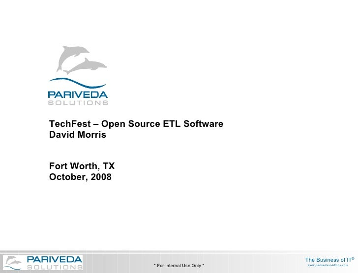 TechFest – Open Source ETL Software David Morris Fort Worth, TX October, 2008 * For Internal Use Only *