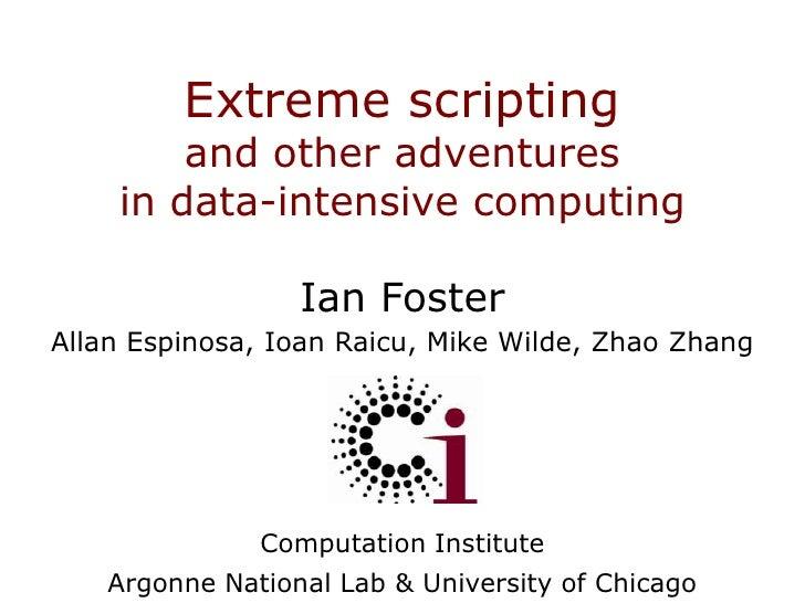 Extreme scriptingand other adventures in data-intensive computing<br />Ian FosterAllan Espinosa, Ioan Raicu, Mike Wilde, Z...