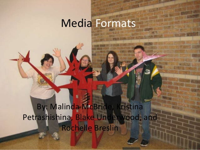 Media Formats    By: Malinda McBride, KristinaPetrashishina, Blake Underwood, and           Rochelle Breslin