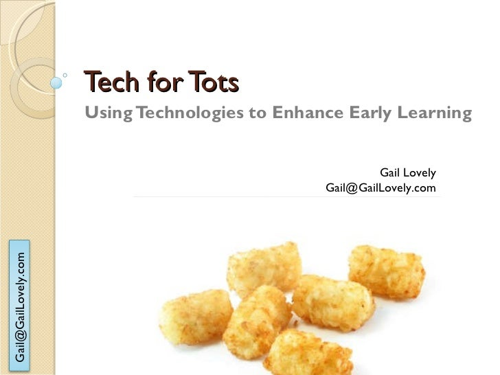 Tech for Tots Using Technologies to Enhance Early Learning Gail Lovely [email_address]