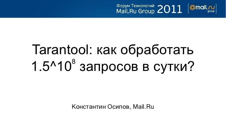 Tarantool: как обработать      81.5^10 запросов в сутки?      Константин Осипов, Mail.Ru