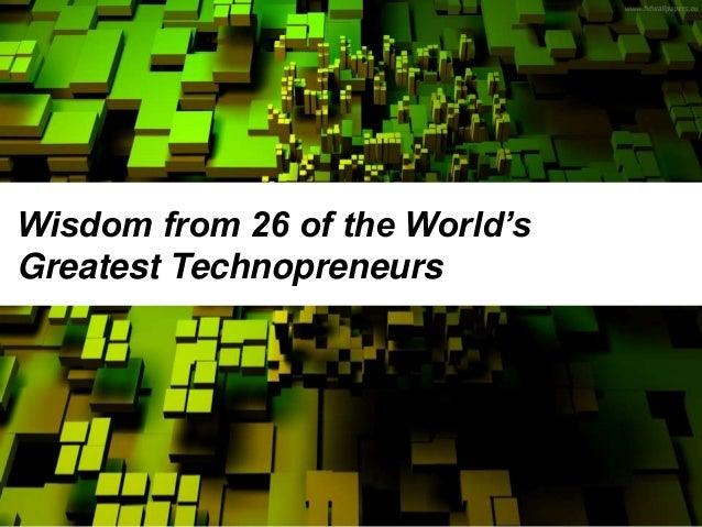 Wisdom from 26 of the World's Greatest Technopreneurs