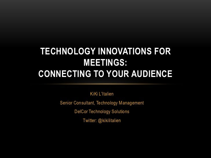TECHNOLOGY INNOVATIONS FOR         MEETINGS:CONNECTING TO YOUR AUDIENCE                  KiKi L'Italien    Senior Consulta...