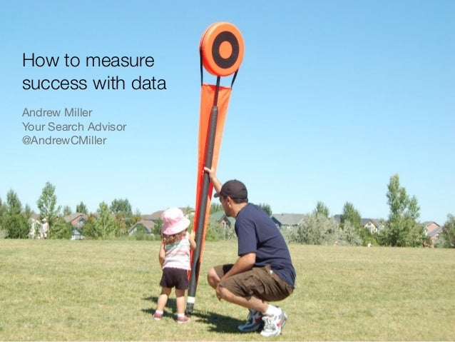 How to measure success with data Andrew Miller Your Search Advisor @AndrewCMiller