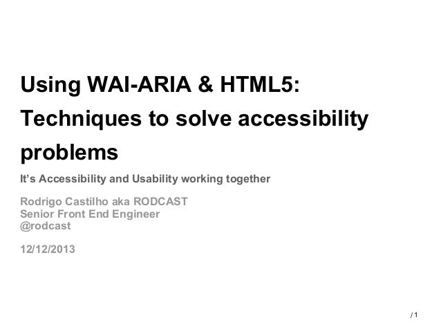 Using WAI-ARIA & HTML5: Techniques to solve accessibility problems It's Accessibility and Usability working together Rodri...