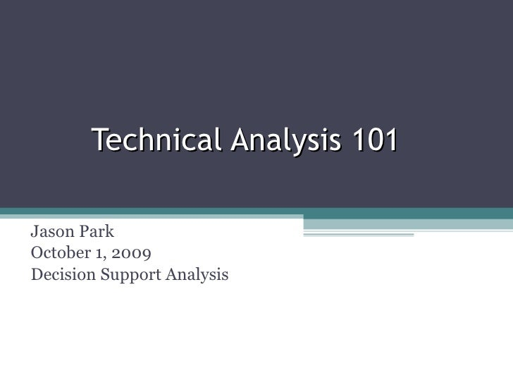 Technical Analysis 101 Jason Park October 1, 2009 Decision Support Analysis