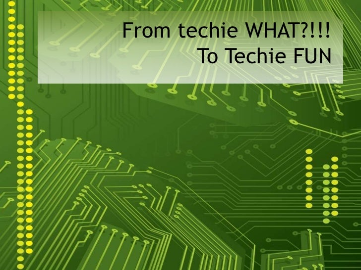 From techie WHAT?!!!  To Techie FUN<br />