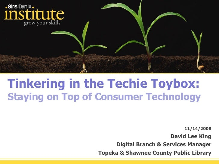 Tinkering in the Techie Toybox: Staying on Top of Consumer Technology 11/14/2008 David Lee King Digital Branch & Services ...