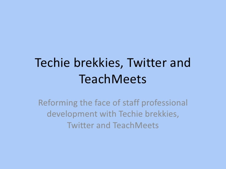 Techie brekkies, Twitter and TeachMeets<br />Reforming the face of staff professional development with Techie brekkies, Tw...