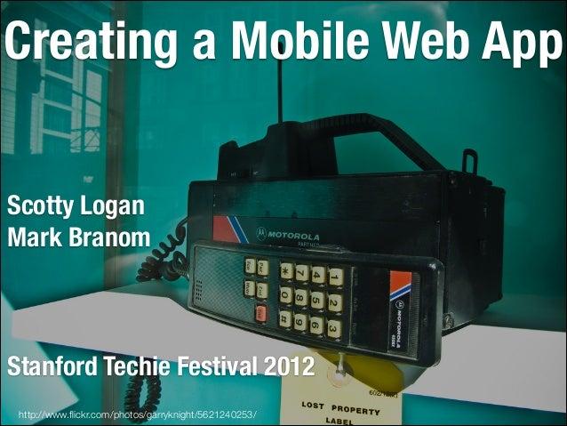 Creating a Mobile Web App Scotty Logan Mark Branom ! ! !  Stanford Techie Festival 2012 http://www.flickr.com/photos/garryk...