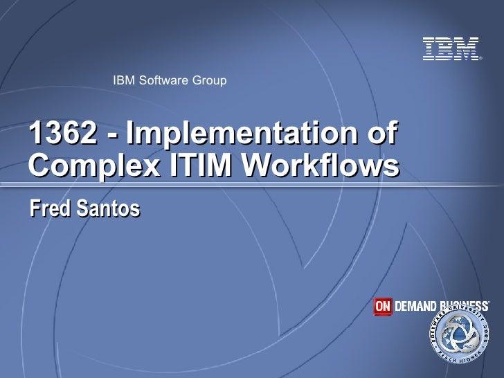 1362 - Implementation of Complex ITIM Workflows Fred Santos