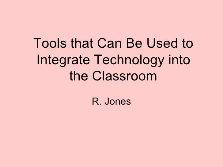 R. Jones Tools that Can Be Used to Integrate Technology into the Classroom