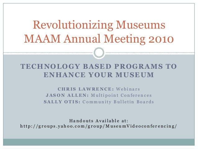 TECHNOLOGY BASED PROGRAMS TO ENHANCE YOUR MUSEUM C H R I S L A W R E N C E : W e b i n a r s J A S O N A L L E N : M u l t...