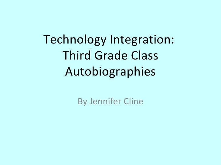Technology Integration:    Third Grade Class    Autobiographies        By Jennifer Cline