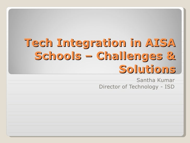 Tech Integration in AISA Schools – Challenges & Solutions Santha Kumar Director of Technology - ISD
