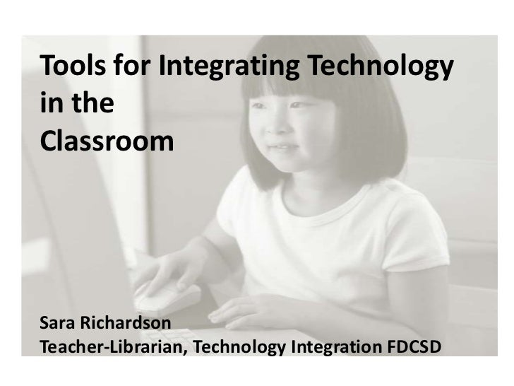 Tools for Integrating Technology in the <br />Classroom<br />Sara Richardson<br />Teacher-Librarian, Technology Integratio...
