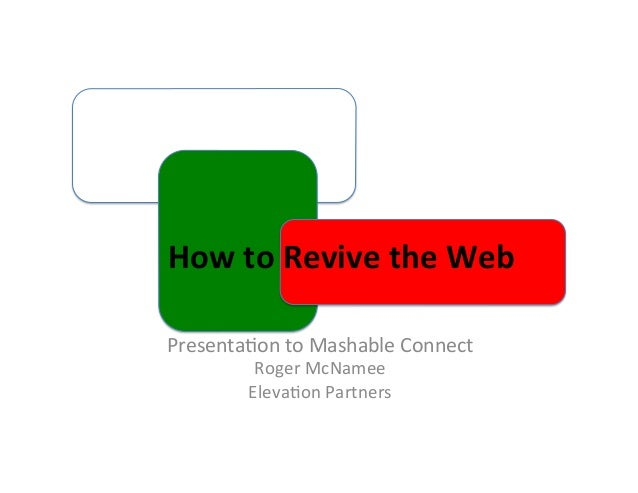 How	   to	   Revive	   the	   Web	    Presenta(on	   to	   Mashable	   Connect	    Roger	   McNamee	    Eleva(on	...