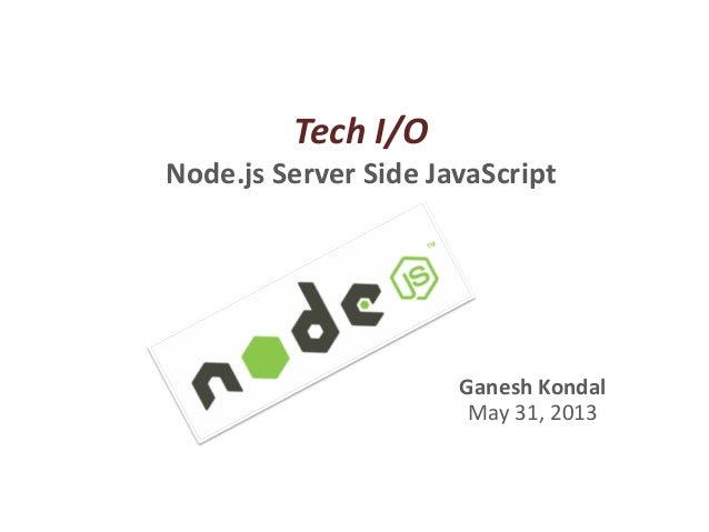 Tech I/O Node.js Server Side JavaScript Ganesh Kondal May 31, 2013