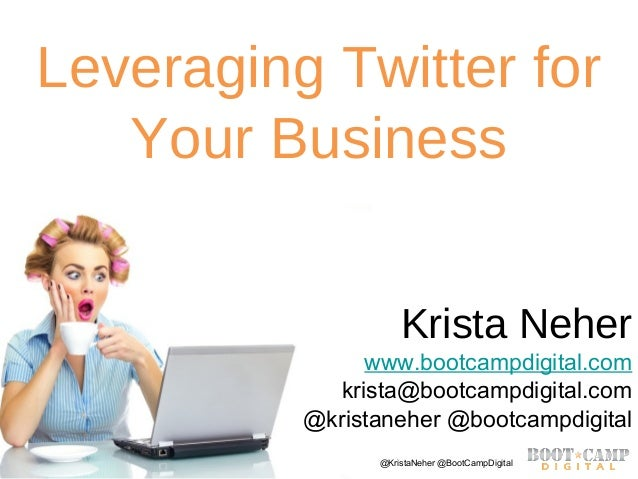 Copyright Boot Camp Digital 2013 - All Rights Reserved @KristaNeher @BootCampDigitalLeveraging Twitter forYour BusinessKri...