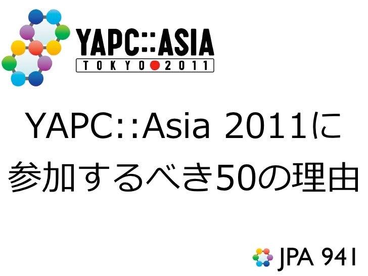 YAPC::Asia 2011に参加するべき50の理理由             JPA 941