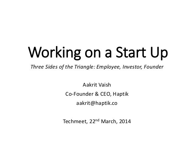 Working on a Start Up Three Sides of the Triangle: Employee, Investor, Founder Aakrit Vaish Co-Founder & CEO, Haptik aakri...