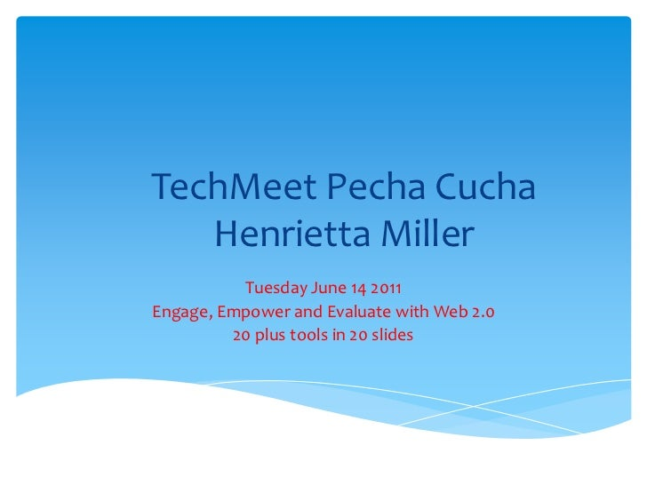 TechMeetPechaCuchaHenrietta Miller<br />Tuesday June 14 2011<br />Engage, Empower and Evaluate with Web 2.0<br />20 plus t...