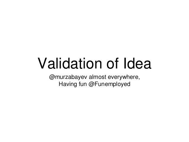 Validation of Idea @murzabayev almost everywhere, Having fun @Funemployed