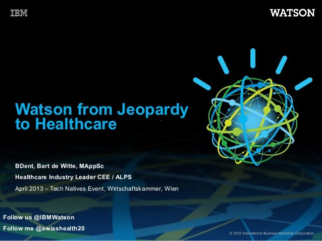 Watson from Jeopardy   to Healthcare   BDent, Bart de Witte, MAppSc   Healthcare Industry Leader CEE / ALPS   April 2013 –...