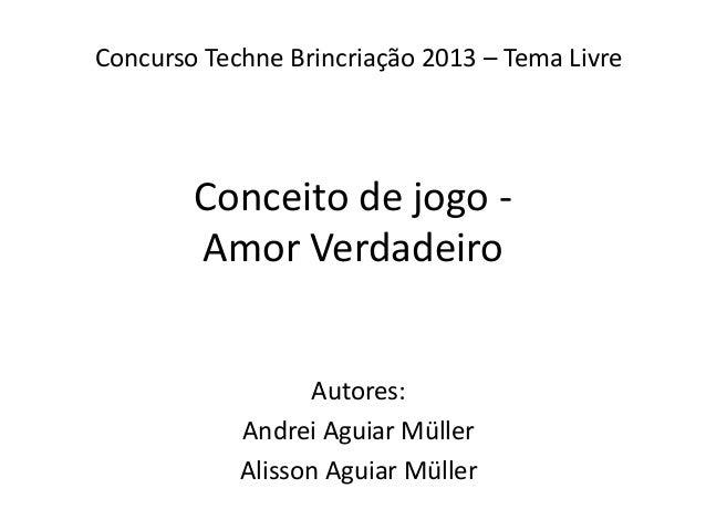 Conceito de jogo - Amor Verdadeiro Autores: Andrei Aguiar Müller Alisson Aguiar Müller Concurso Techne Brincriação 2013 – ...