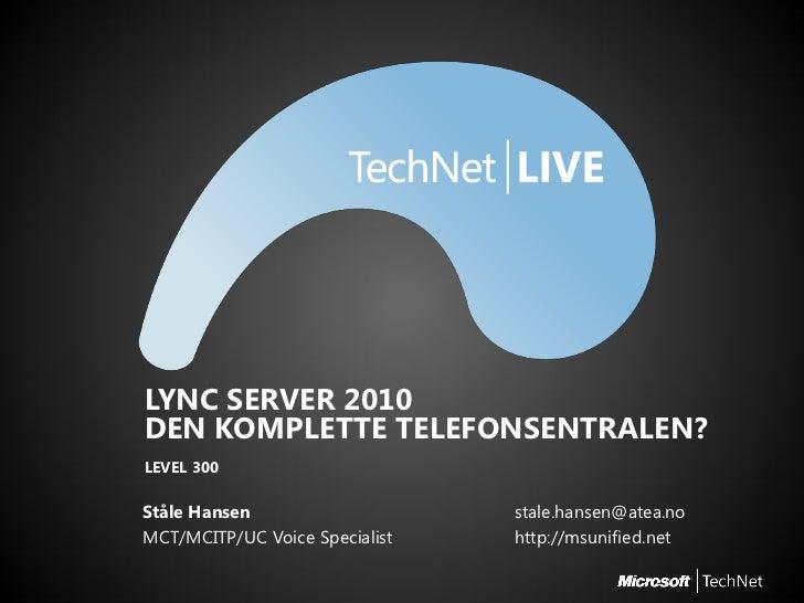 LYNC SERVER 2010DEN KOMPLETTE TELEFONSENTRALEN?LEVEL 300Ståle Hansen                    stale.hansen@atea.noMCT/MCITP/UC V...