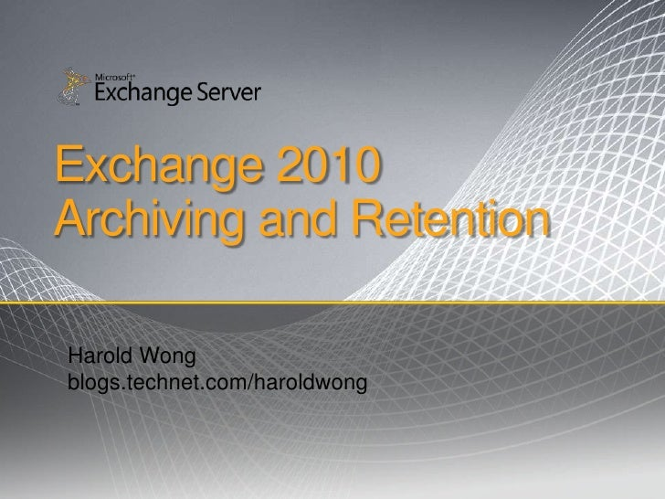 Exchange 2010Archiving and Retention <br />Harold Wong<br />blogs.technet.com/haroldwong<br />