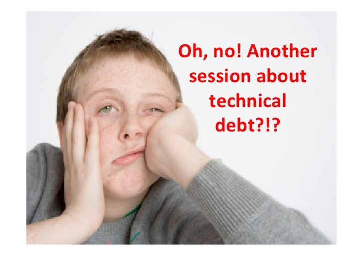 Oh,	  no!	  Another	   session	  about	      technical	         debt?!?